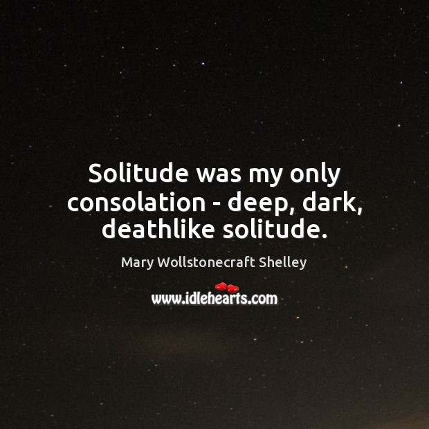 Solitude was my only consolation – deep, dark, deathlike solitude. Mary Wollstonecraft Shelley Picture Quote