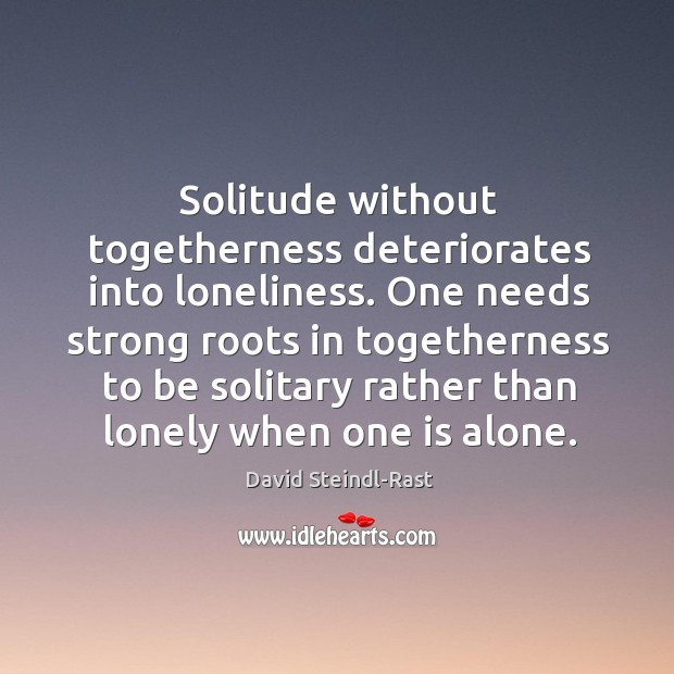 Image, Solitude without togetherness deteriorates into loneliness. One needs strong roots in togetherness