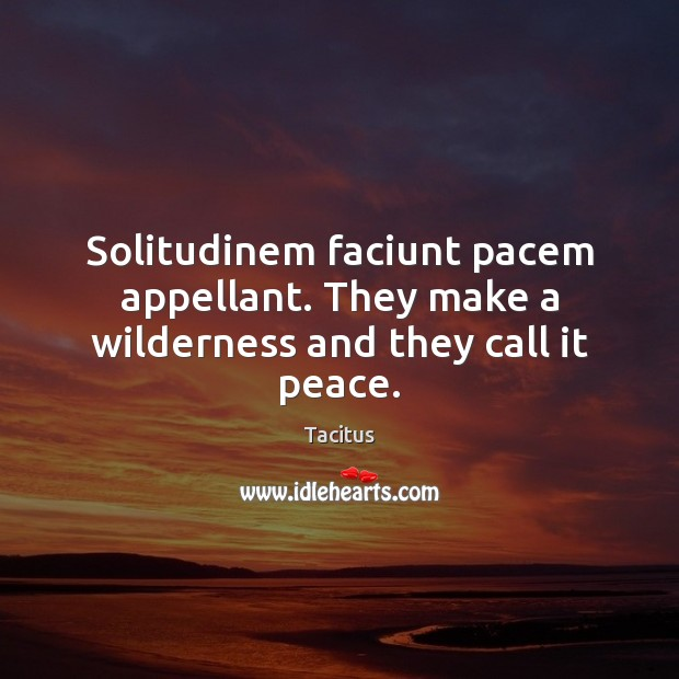 Solitudinem faciunt pacem appellant. They make a wilderness and they call it peace. Tacitus Picture Quote