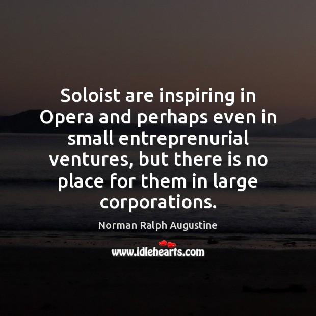 Soloist are inspiring in Opera and perhaps even in small entreprenurial ventures, Norman Ralph Augustine Picture Quote