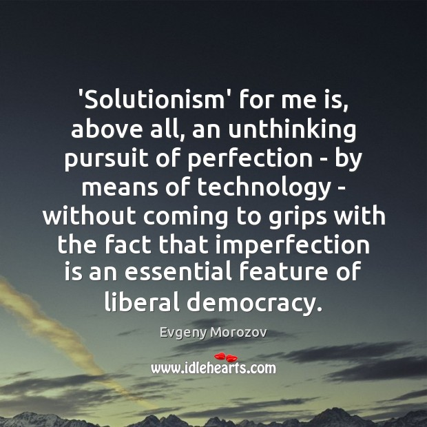 'Solutionism' for me is, above all, an unthinking pursuit of perfection – Imperfection Quotes Image