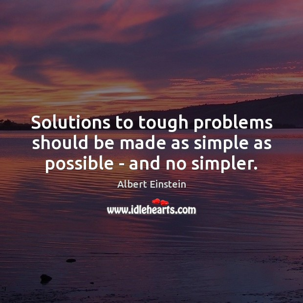 Solutions to tough problems should be made as simple as possible – and no simpler. Image