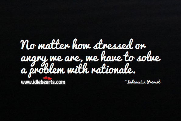 No matter how stressed or angry we are, we have to solve a problem with rationale. Indonesian Proverbs Image