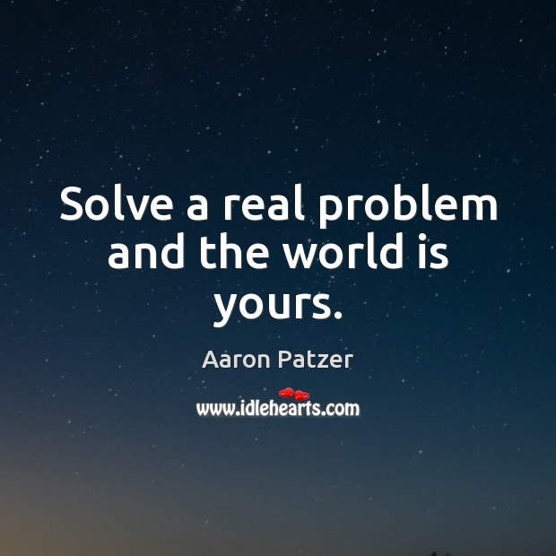 Image, Solve a real problem and the world is yours.