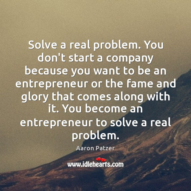 Image, Solve a real problem. You don't start a company because you want