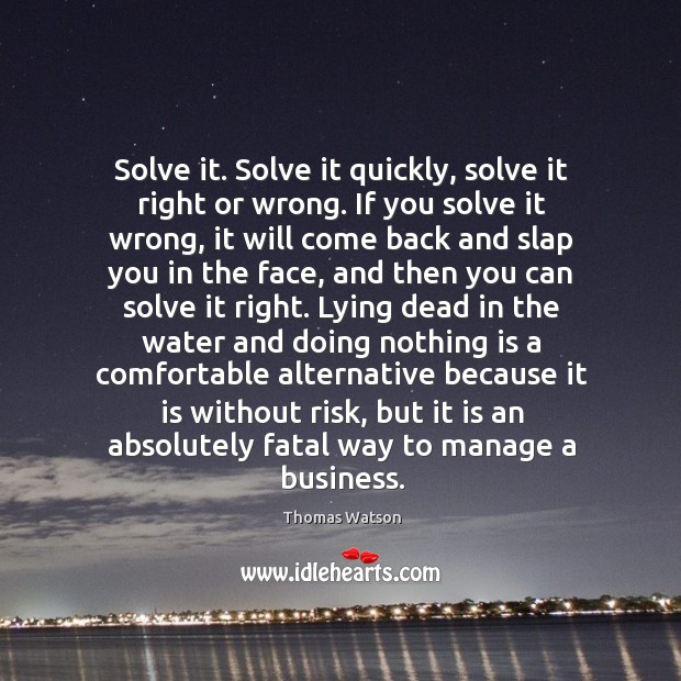 Solve it. Solve it quickly, solve it right or wrong. If you Thomas Watson Picture Quote