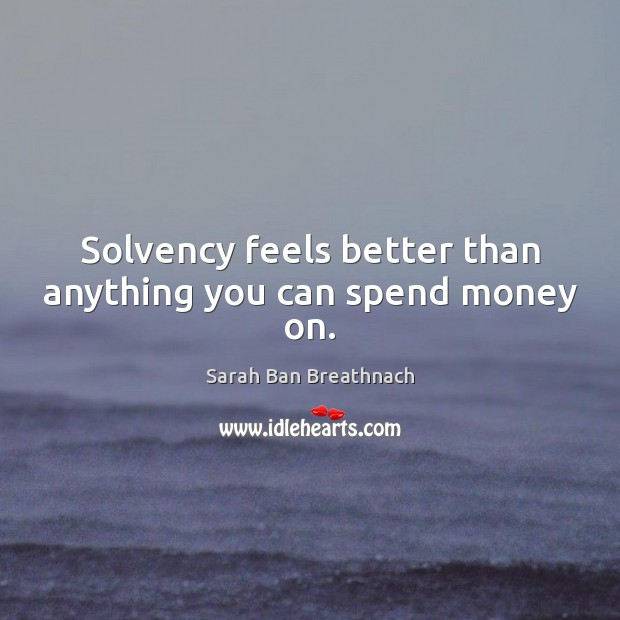 Solvency feels better than anything you can spend money on. Sarah Ban Breathnach Picture Quote