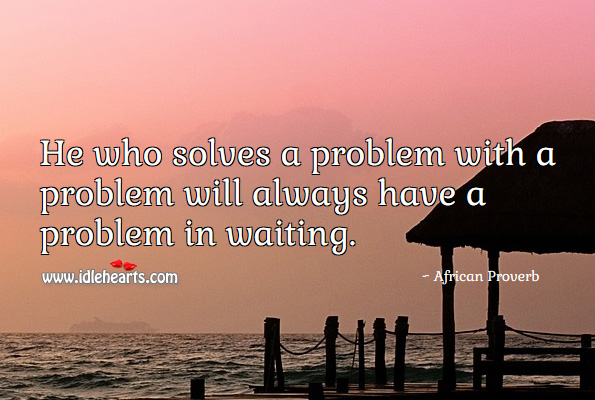 He who solves a problem with a problem will always have a problem in waiting. African Proverbs Image