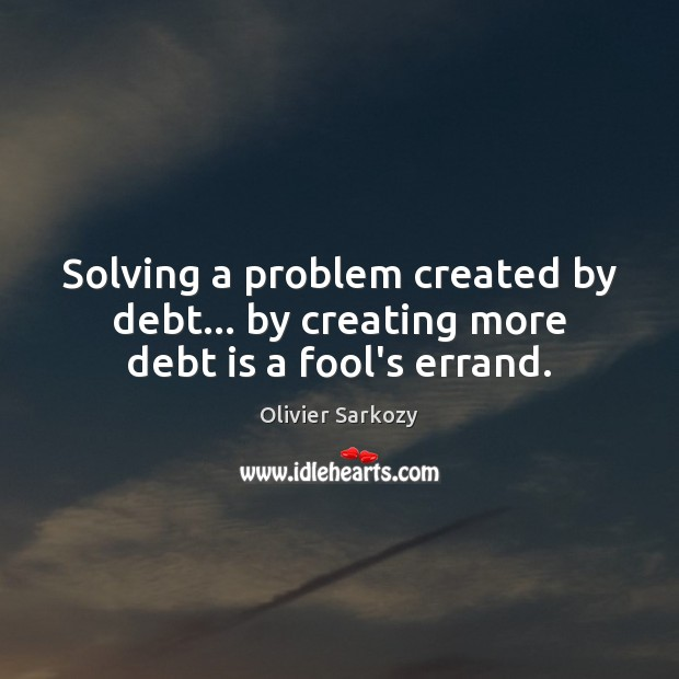 Solving a problem created by debt… by creating more debt is a fool's errand. Debt Quotes Image