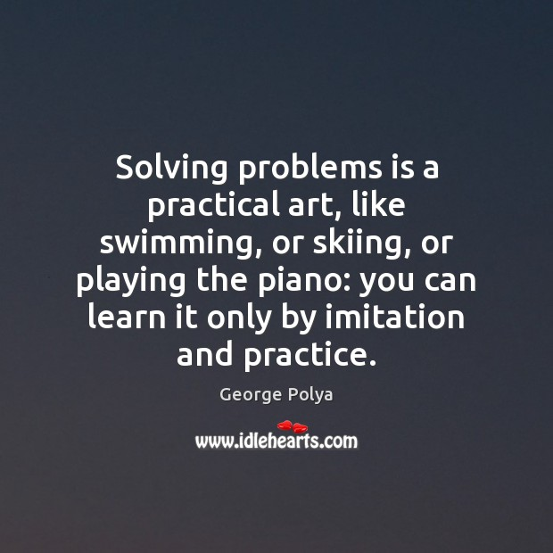 Solving problems is a practical art, like swimming, or skiing, or playing Image