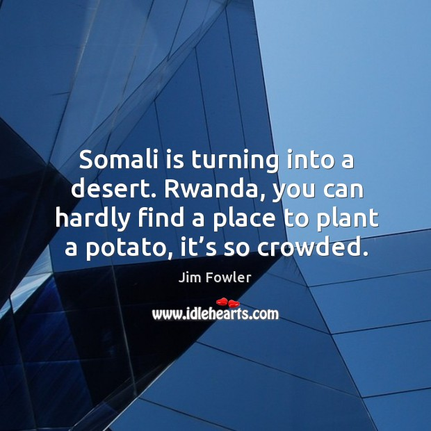 Somali is turning into a desert. Rwanda, you can hardly find a place to plant a potato, it's so crowded. Image