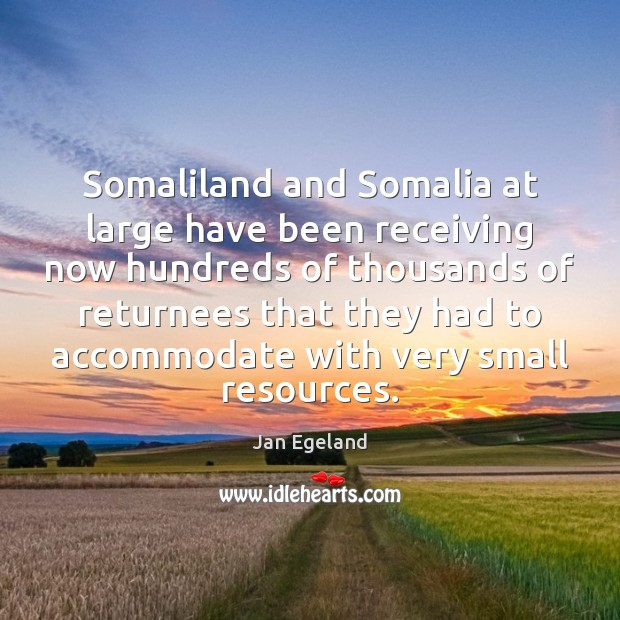 Somaliland and Somalia at large have been receiving now hundreds of thousands Jan Egeland Picture Quote