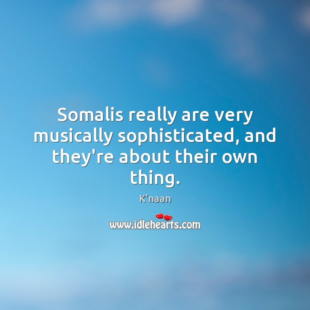 Somalis really are very musically sophisticated, and they're about their own thing. K'naan Picture Quote