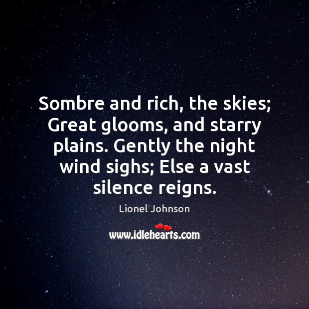 Sombre and rich, the skies; Great glooms, and starry plains. Gently the Image