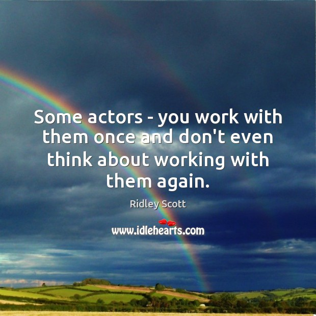 Some actors – you work with them once and don't even think about working with them again. Ridley Scott Picture Quote