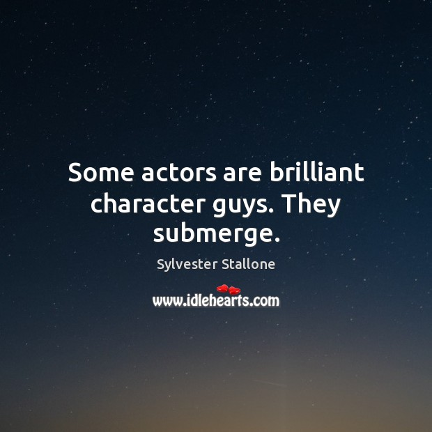 Some actors are brilliant character guys. They submerge. Sylvester Stallone Picture Quote
