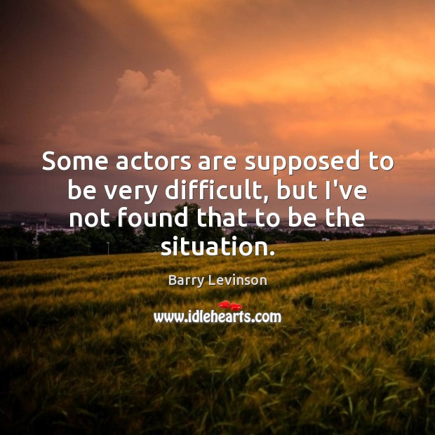 Image, Some actors are supposed to be very difficult, but I've not found