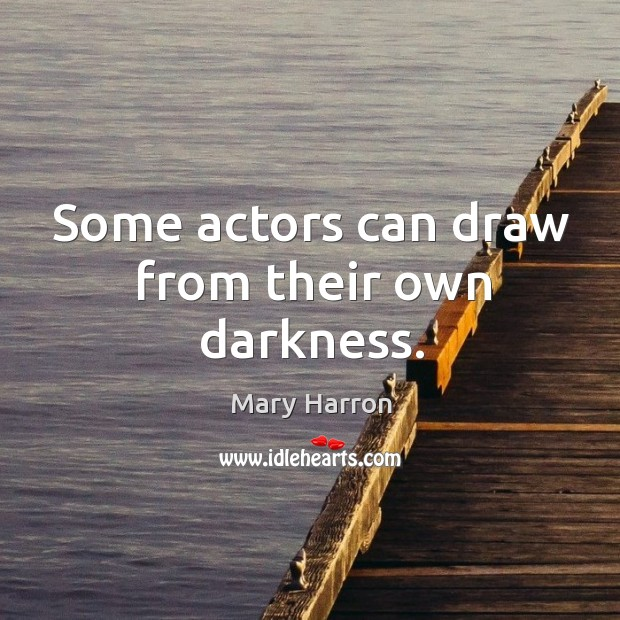 Some actors can draw from their own darkness. Mary Harron Picture Quote