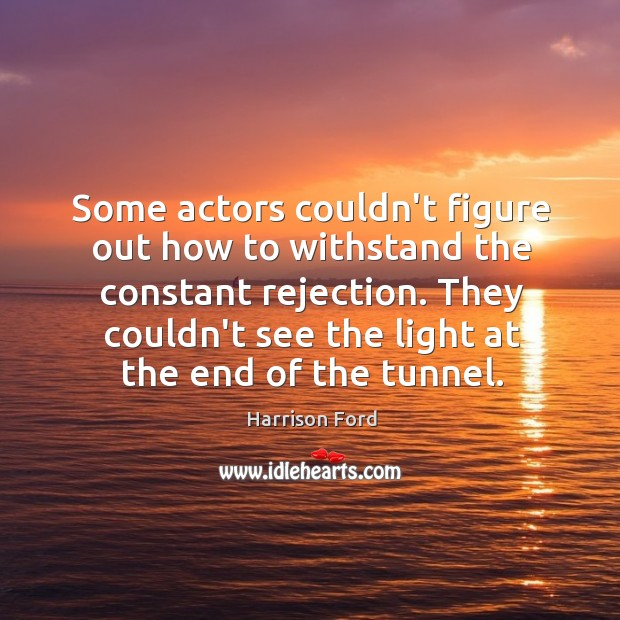 Some actors couldn't figure out how to withstand the constant rejection. They Image