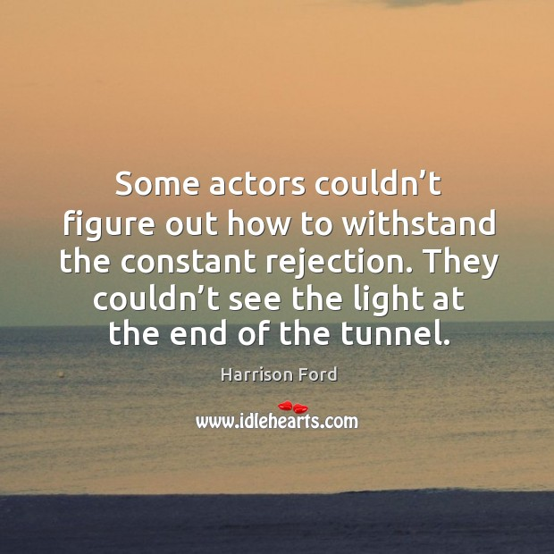 Some actors couldn't figure out how to withstand the constant rejection. Image