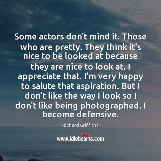 Some actors don't mind it. Those who are pretty. They think it's Richard Griffiths Picture Quote
