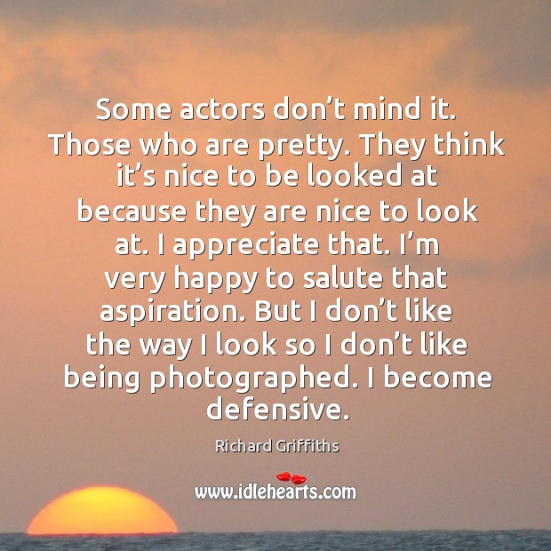 Some actors don't mind it. Those who are pretty. Richard Griffiths Picture Quote