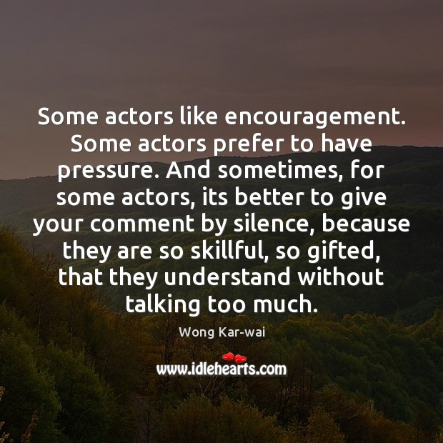 Some actors like encouragement. Some actors prefer to have pressure. And sometimes, Image