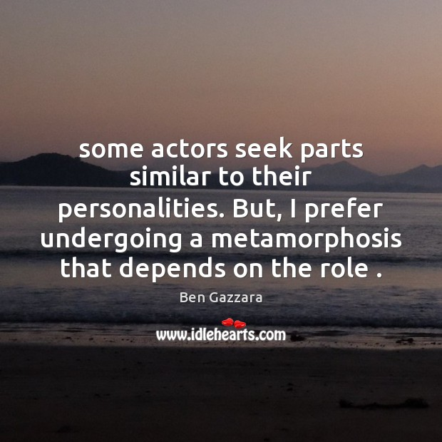 Image, Some actors seek parts similar to their personalities. But, I prefer undergoing