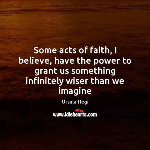 Image, Some acts of faith, I believe, have the power to grant us