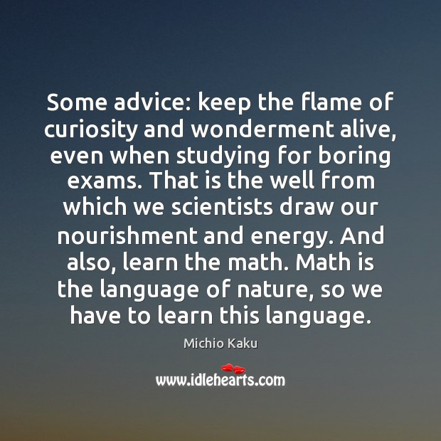 Michio Kaku Picture Quote image saying: Some advice: keep the flame of curiosity and wonderment alive, even when
