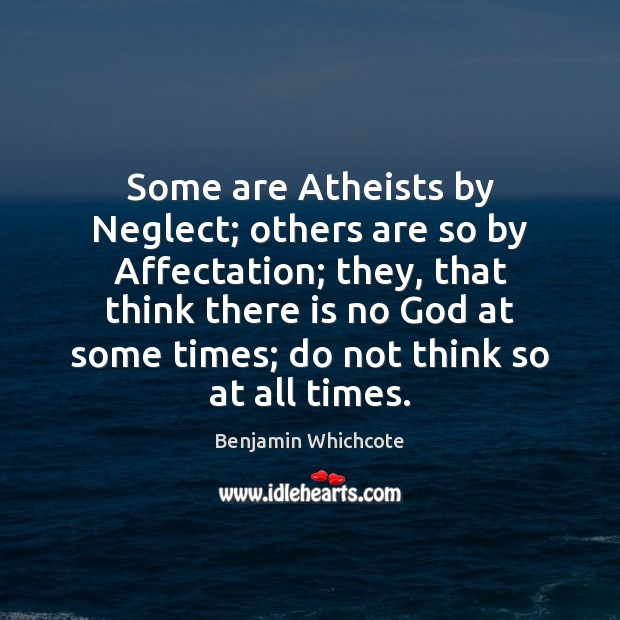 Some are Atheists by Neglect; others are so by Affectation; they, that Benjamin Whichcote Picture Quote