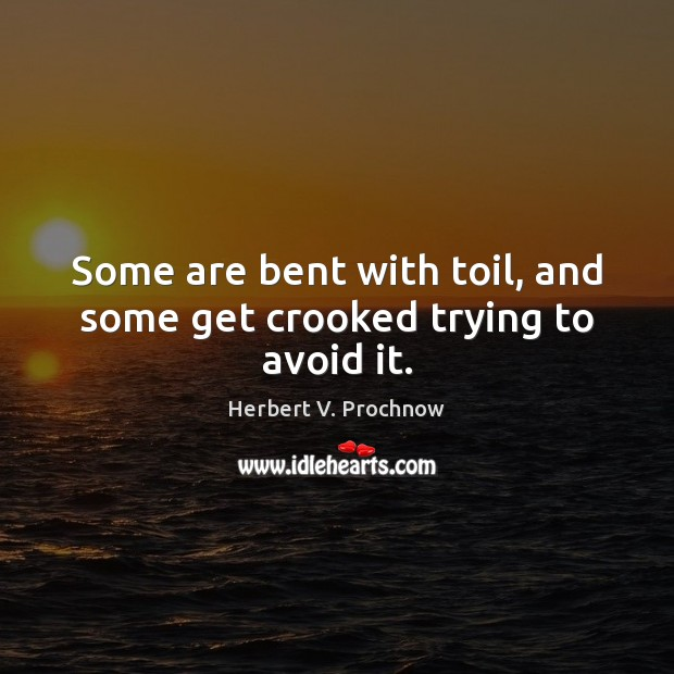 Some are bent with toil, and some get crooked trying to avoid it. Herbert V. Prochnow Picture Quote