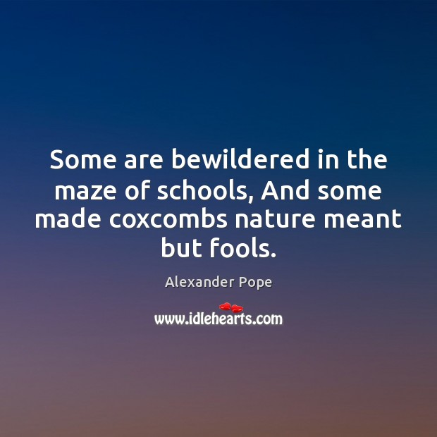 Some are bewildered in the maze of schools, And some made coxcombs nature meant but fools. Image