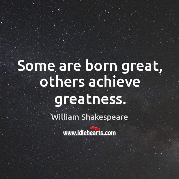 Image, Some are born great, others achieve greatness.