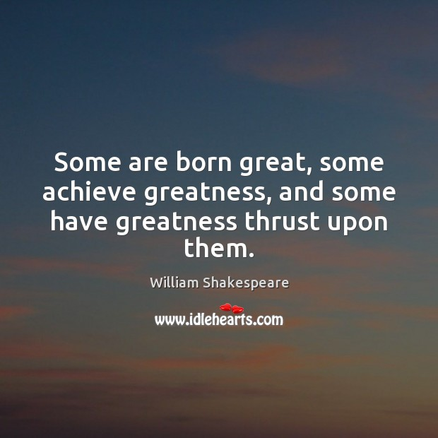 Image, Some are born great, some achieve greatness, and some have greatness thrust upon them.