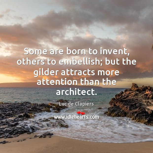 Some are born to invent, others to embellish; but the gilder attracts Luc de Clapiers Picture Quote
