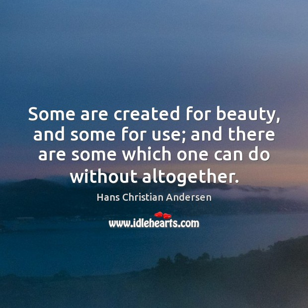 Some are created for beauty, and some for use; and there are Image