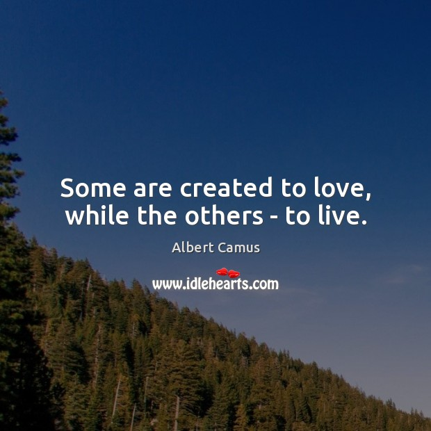 Some are created to love, while the others – to live. Albert Camus Picture Quote