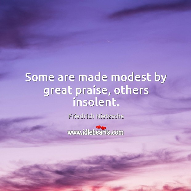Some are made modest by great praise, others insolent. Image