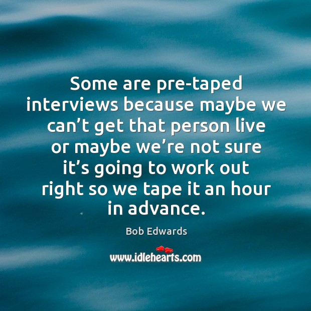 Some are pre-taped interviews because maybe we can't get that person live or maybe Bob Edwards Picture Quote