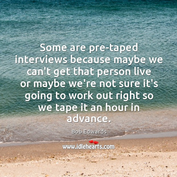 Some are pre-taped interviews because maybe we can't get that person live Bob Edwards Picture Quote