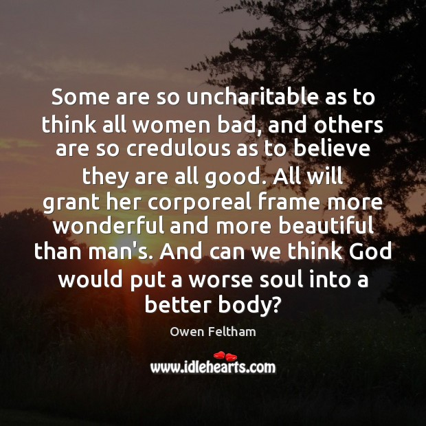 Some are so uncharitable as to think all women bad, and others Owen Feltham Picture Quote