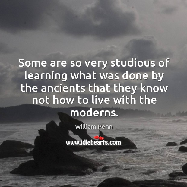 Image, Some are so very studious of learning what was done by the ancients that they know not how to live with the moderns.