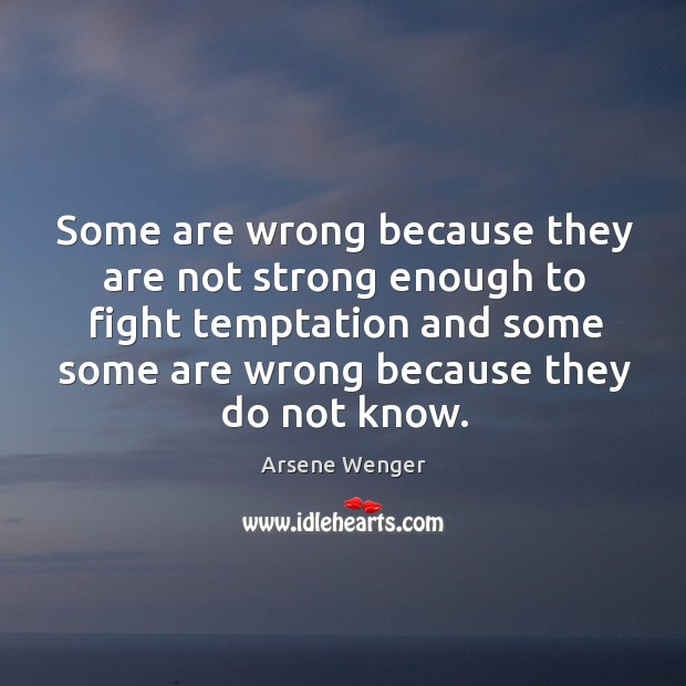 Image, Some are wrong because they are not strong enough to fight temptation and some