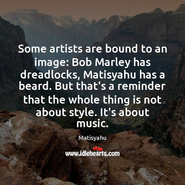 Image, Some artists are bound to an image: Bob Marley has dreadlocks, Matisyahu