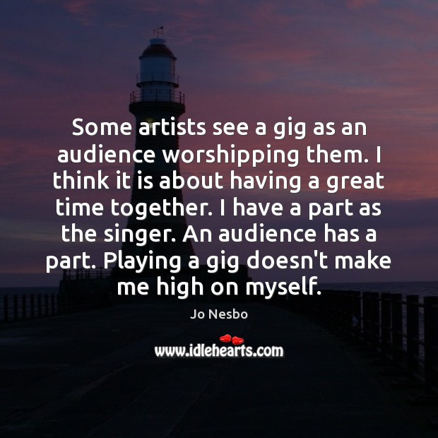Some artists see a gig as an audience worshipping them. I think Time Together Quotes Image