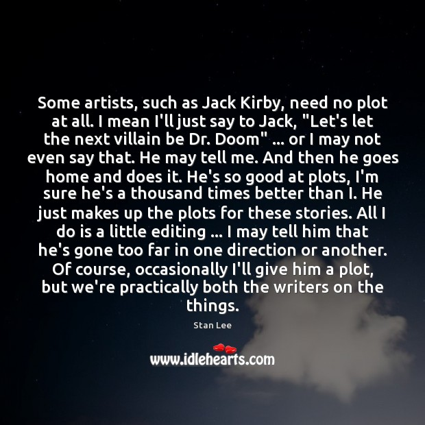 Some artists, such as Jack Kirby, need no plot at all. I Stan Lee Picture Quote