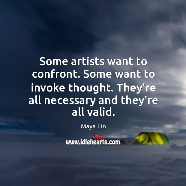 Some artists want to confront. Some want to invoke thought. They're all necessary and they're all valid. Maya Lin Picture Quote