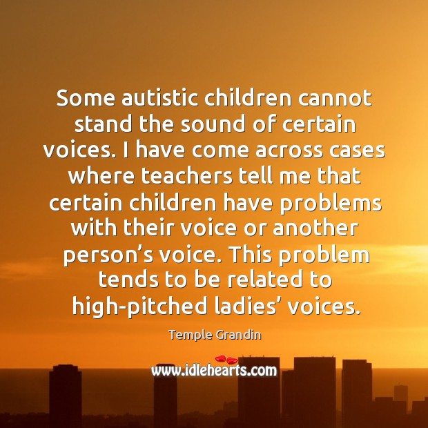 Some autistic children cannot stand the sound of certain voices. Image