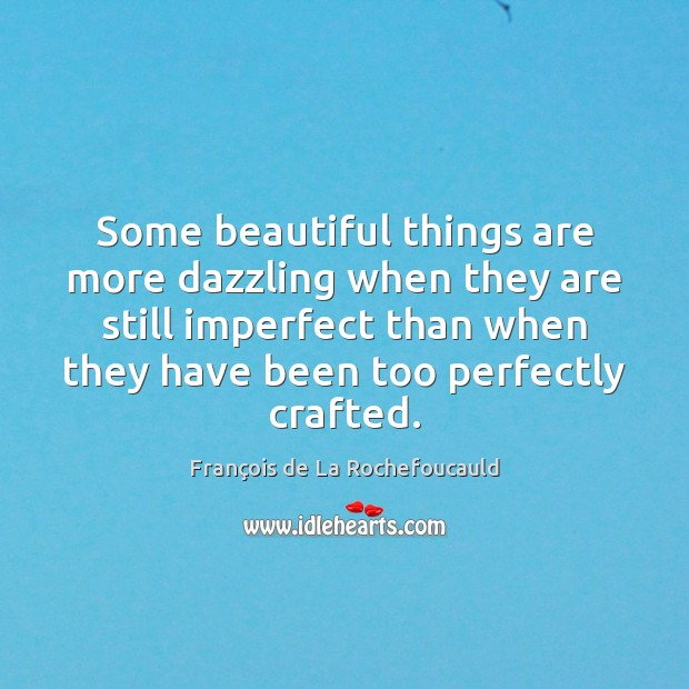 Some beautiful things are more dazzling when they are still imperfect than Image